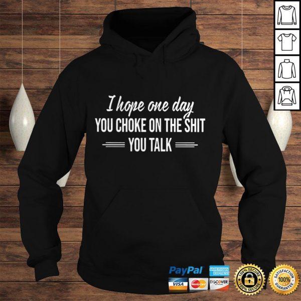 I Hope One Day You Choke On The Shit You Talk Shirt Hoodie