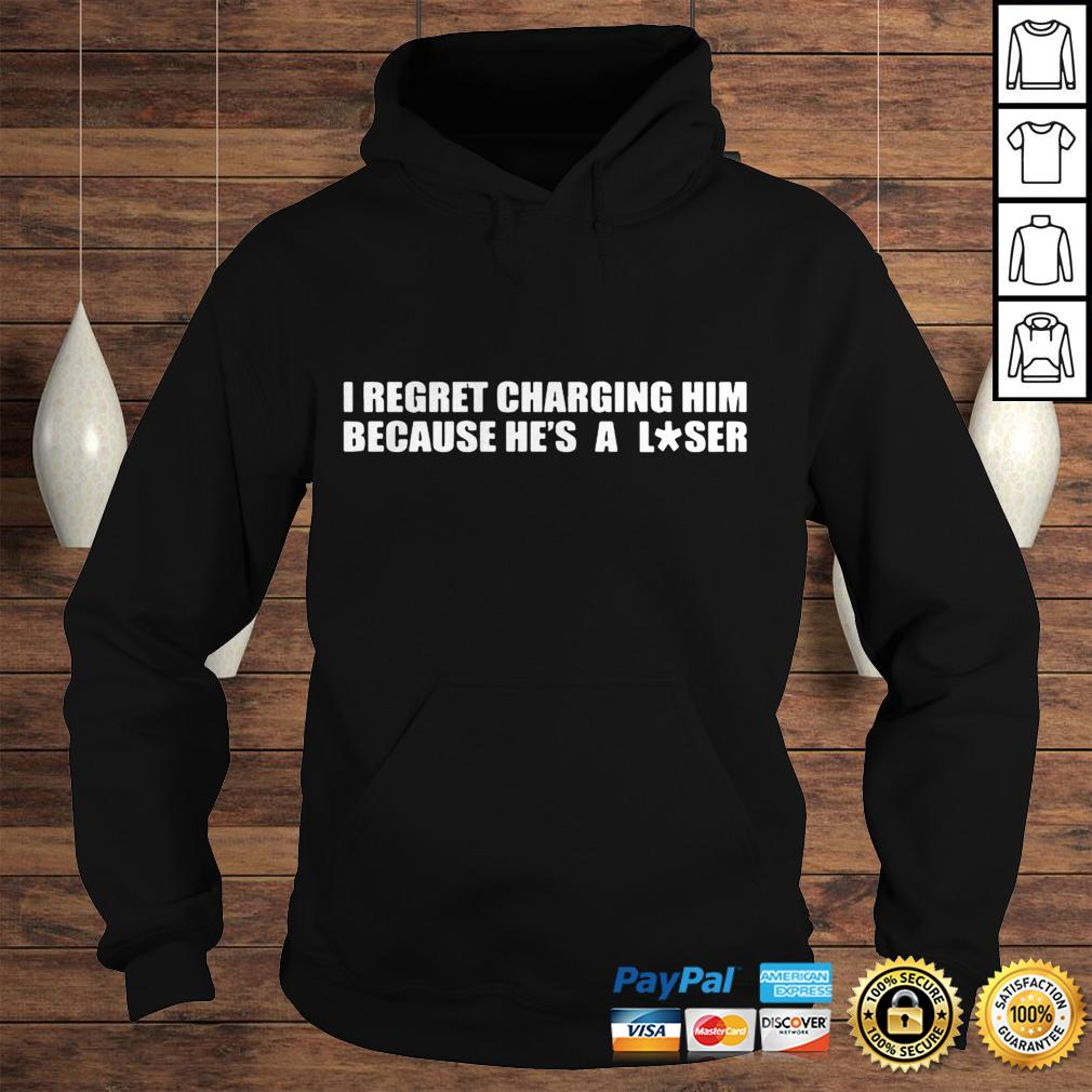 I Regret Charging Him Because Hes A Loser Shirt Hoodie