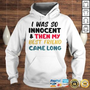 I was so innocent and then my best friend came long shirt Hoodie