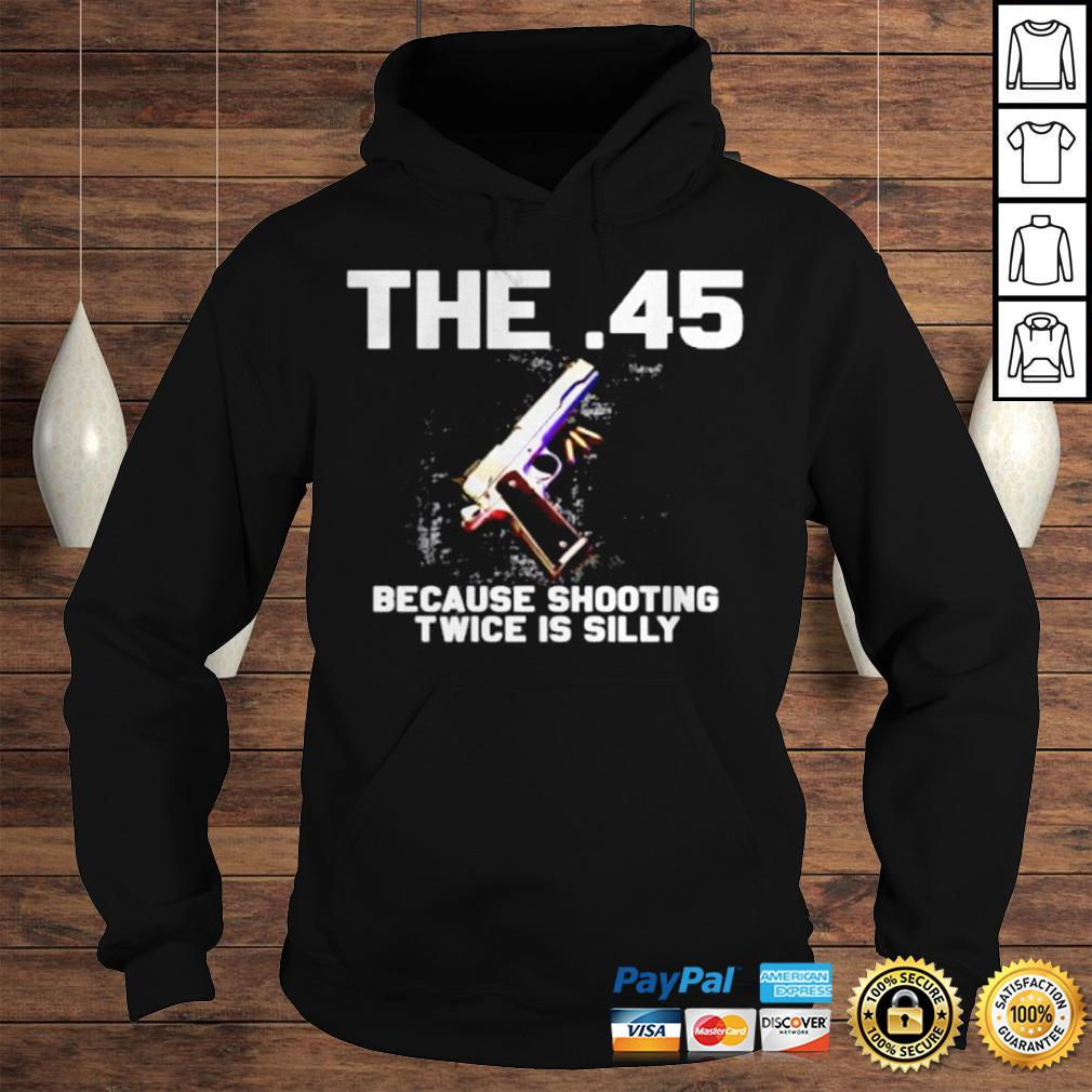 The 45 because shooting twice is silly shirt Hoodie