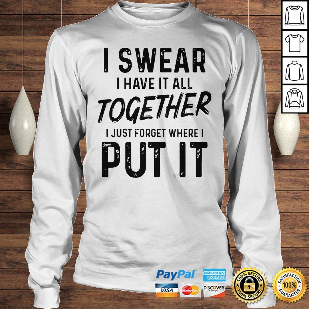 I Swear I Have It All Together I Just Forget Where I Put It Shirt Longsleeve Tee Unisex