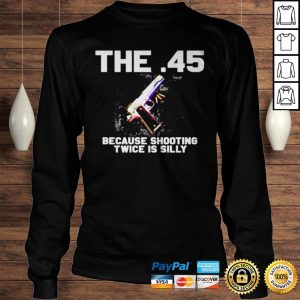 The 45 because shooting twice is silly shirt Longsleeve Tee Unisex