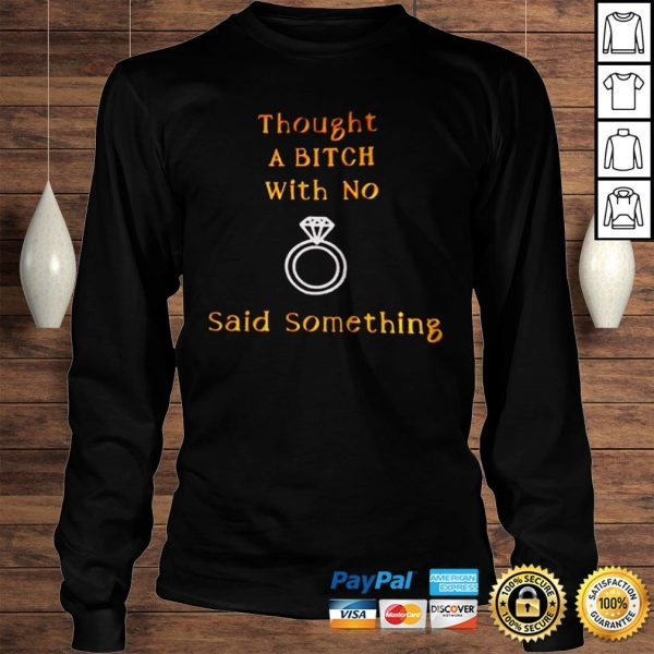 Thought a bitch with no said something shirt Longsleeve Tee Unisex