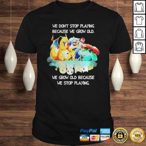 Pokemon we dont stop playing because we grow old we grow old because we stop playing shirt Shirt