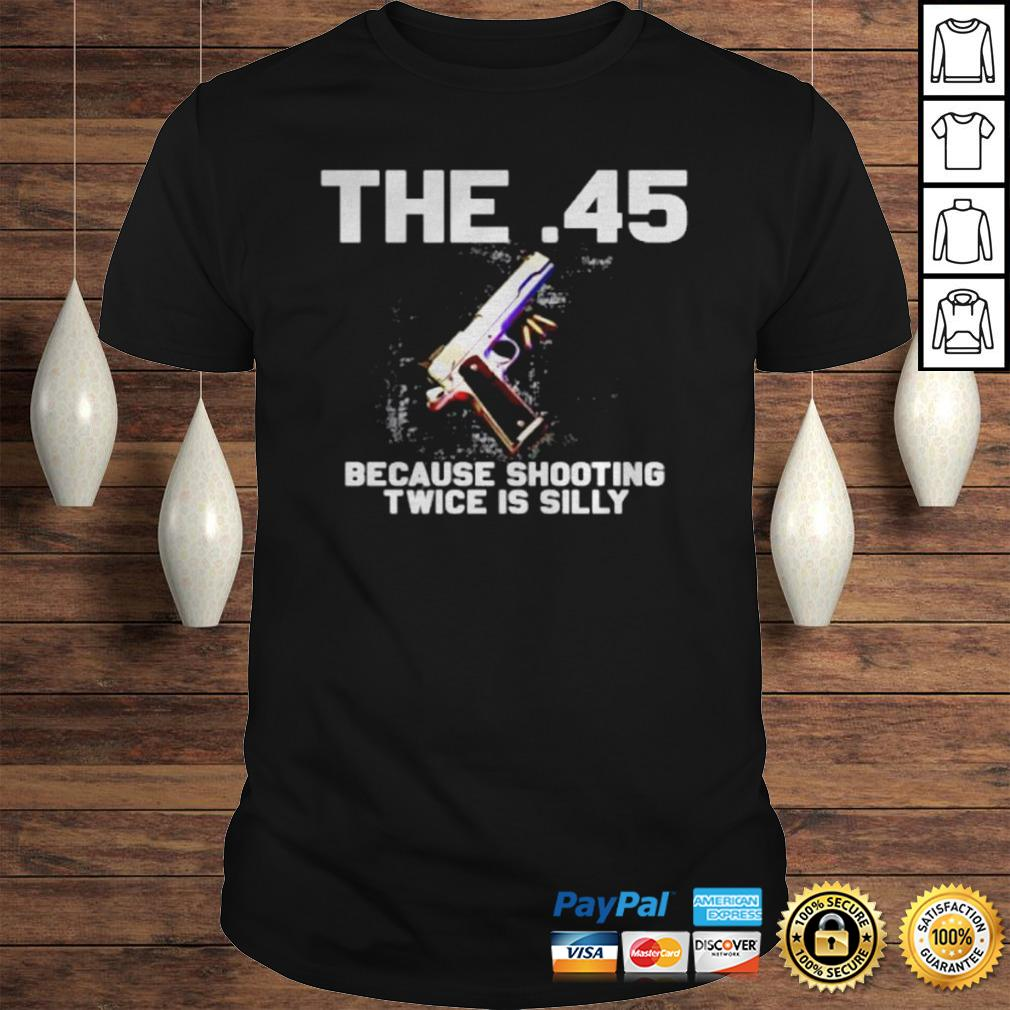 The 45 because shooting twice is silly shirt