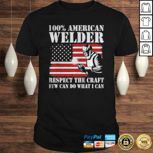 100 American Welder Respect The Craft Few Can Do What I Can Shirt Shirt