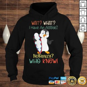 Penguins Wait What I Have An Attitude No Really Who Knew Shirt Hoodie