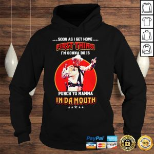 Soon as I get home first thing Im gonna do is punch yo mamma in da mouth shirt Hoodie