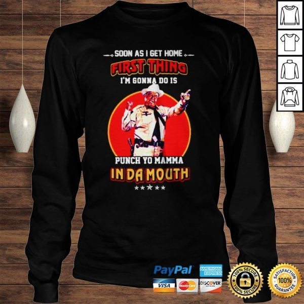 Soon as I get home first thing Im gonna do is punch yo mamma in da mouth shirt Longsleeve Tee Unisex