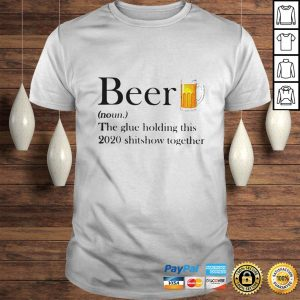 Official Beer The Glue Holding This 2020 Shitshow Together TShirt Shirt