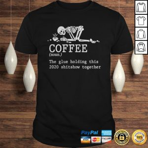 Skeleton coffee the glue holding this 2020 shitshow together shirt Shirt