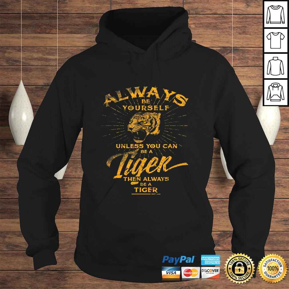 Always Be Yourself Shirt Be A Wild Tiger Love Tigers Gifts Hoodie