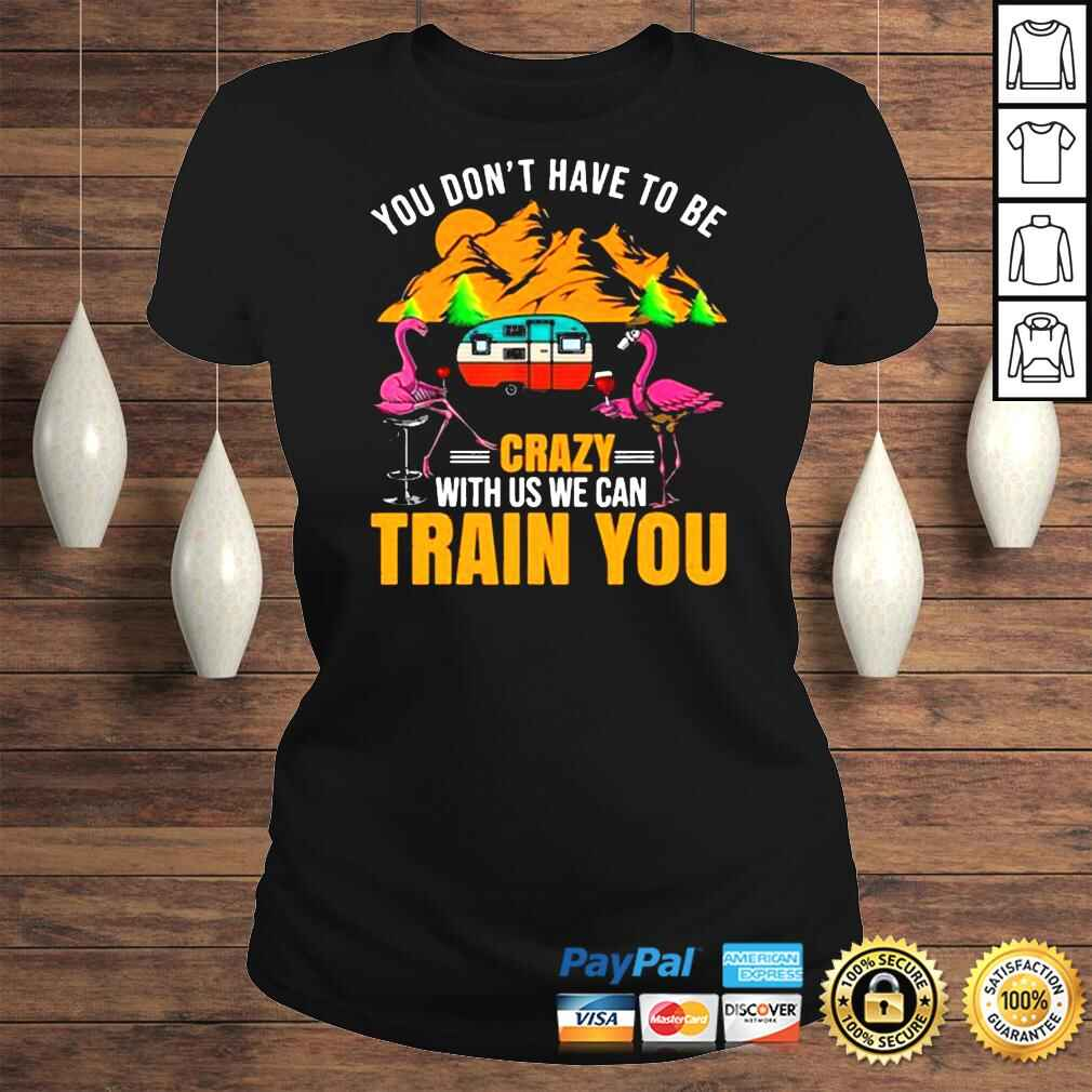 Flamingo You Don't Have To Be Crazy With Us We Can Train You Camping t shirt Classic Ladies Tee
