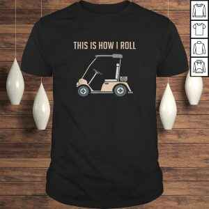 Funny This is How I Roll Golf Cart Funny Golfers tshirt